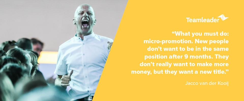 """""""What you must do: micro-promotion. New people don't want to be in the same position after 9 months. They don't really want to make more money, but they want a new title."""" - Jacco van der Kooij"""